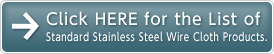 Click HERE for the List of Standard Stainless Steel Wire Cloth Products.